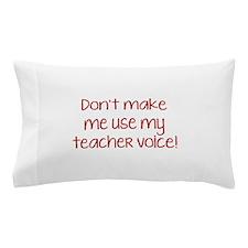 Don't Make Me Use My Teacher Voice! Pillow Case