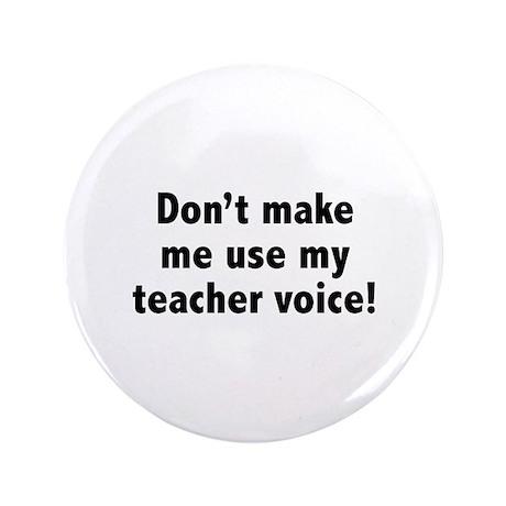 "Don't Make Me Use My Teacher Voice! 3.5"" Button (1"