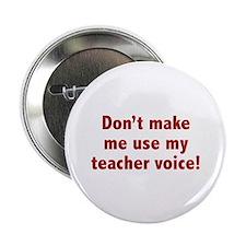 "Don't Make Me Use My Teacher Voice! 2.25"" Button"