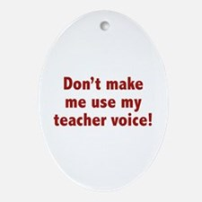 Don't Make Me Use My Teacher Voice! Ornament (Oval
