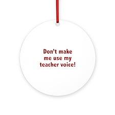 Don't Make Me Use My Teacher Voice! Ornament (Roun