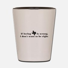 if loving Texas is wrong Shot Glass