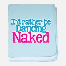 Id rather be dancing naked baby blanket