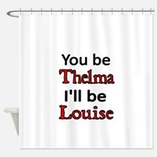 You be Thelma Ill be Louise Shower Curtain