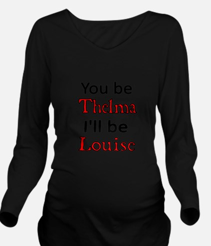 You Be Thelma Ill Be Louise Long Sleeve Maternity