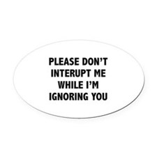 Please Don't Interupt Me Oval Car Magnet