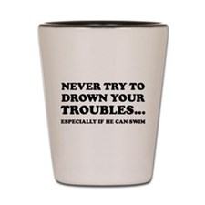 Never Try To Drown Your Troubles... Shot Glass