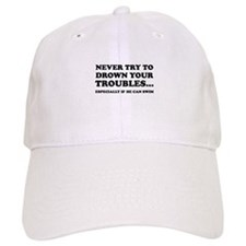 Never Try To Drown Your Troubles... Baseball Cap