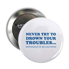 """Never Try To Drown Your Troubles... 2.25"""" Button ("""