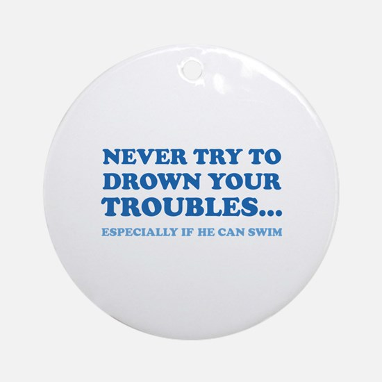 Never Try To Drown Your Troubles... Ornament (Roun