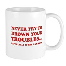 Never Try To Drown Your Troubles... Mug
