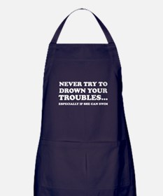 Never Try To Drown Your Troubles... Apron (dark)