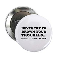 """Never Try To Drown Your Troubles... 2.25"""" Button"""