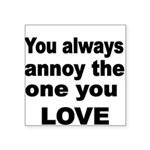 You always annoy the one you LOVE Sticker