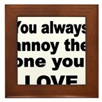 You always annoy the one you LOVE Framed Tile