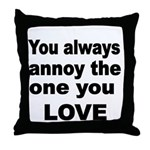 You always annoy the one you LOVE Throw Pillow