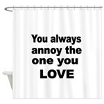 You always annoy the one you LOVE Shower Curtain