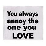 You always annoy the one you LOVE Throw Blanket