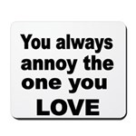 You always annoy the one you LOVE Mousepad