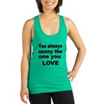 You Always Annoy The One You LOVE Racerback Tank T