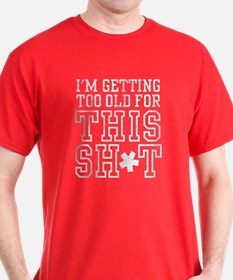 Im Getting Too Old For This Sh*t T-Shirt