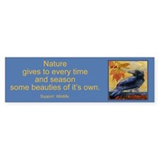 """Nature gives to every time..""Bumper Bumper Sticker"