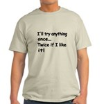 Ill try anything once. Twice if I like it! T-Shirt