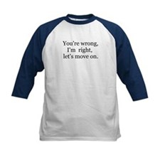 YOU'RE WRONG, I'M RIGHT, LET'S MOVE ON. Tee