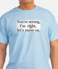 YOU'RE WRONG, I'M RIGHT, LET'S MOVE ON. T-Shirt