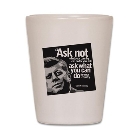 Ask Not What Your Country Can Do For Yo Shot Glass
