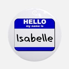 hello my name is isabelle  Ornament (Round)