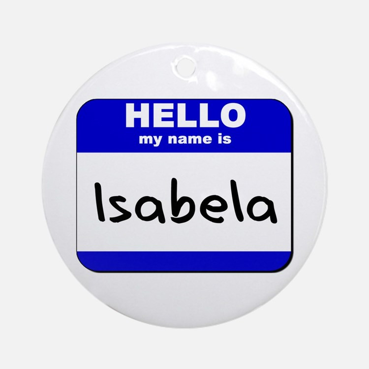 hello my name is isabela  Ornament (Round)