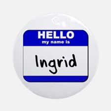 hello my name is ingrid  Ornament (Round)