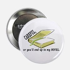 "CAREFUL YOU'LL END UP IN MY NOVEL 2.25"" Button (10"