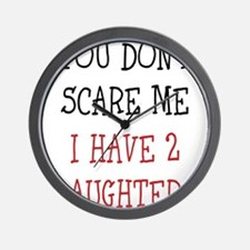 You dont scare me i have 2 daughters Wall Clock