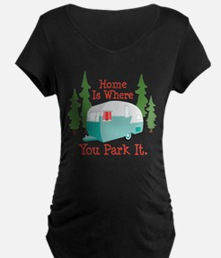 Home Is Where You Park It. Maternity T-Shirt