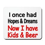 I once had HOPES DREAMS..Now I have Kids beer Mous