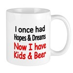 I once had HOPES DREAMS..Now I have Kids beer Mugs