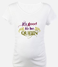 Its good to be queen Shirt
