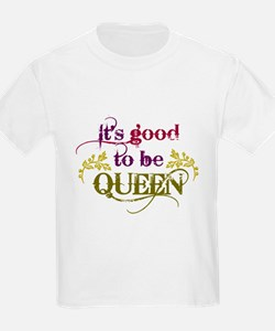 Its good to be queen T-Shirt