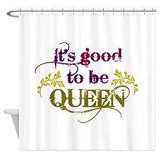 Its good to be queen Shower Curtain