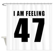I am feeling 47 Shower Curtain