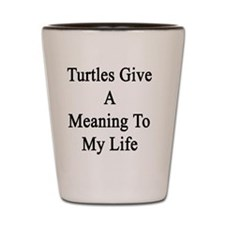 Turtles Give A Meaning To My Life  Shot Glass