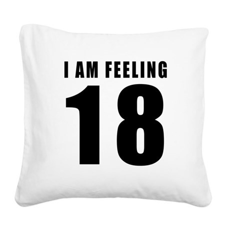 I am feeling 18 Square Canvas Pillow