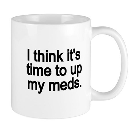 I think its time to up my meds. Mugs