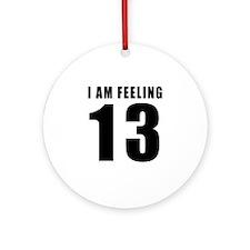 I am feeling 13 Ornament (Round)