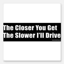 "Cool The closer you get the slower i drive Square Car Magnet 3"" x 3"""