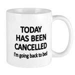 TODAY HAS BEEN CANCELLED,Im going back to bed Mugs