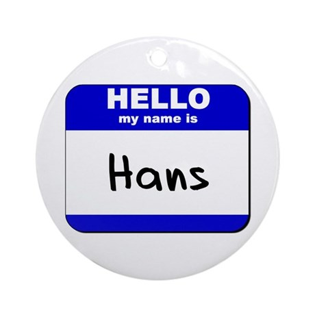 hello my name is hans Ornament (Round)