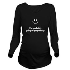 going to poop today Long Sleeve Maternity T-Shirt